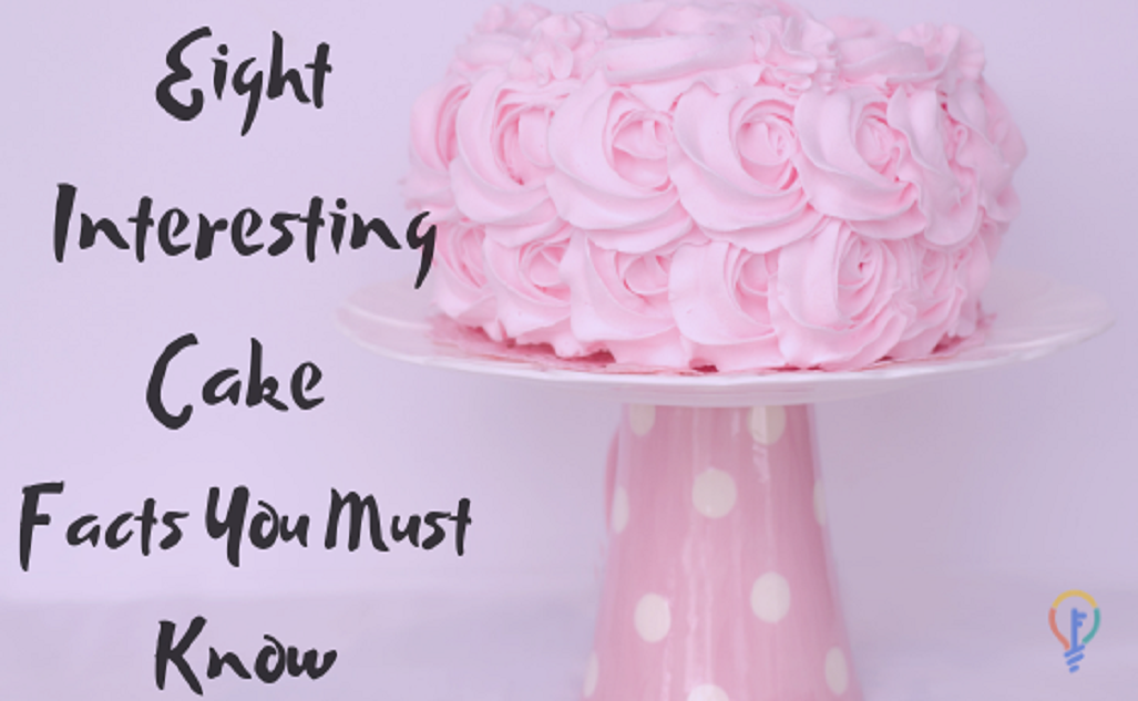 Eight Interesting Cake Facts You Must Know
